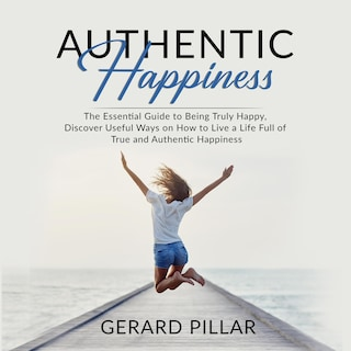 Authentic Happiness: The Essential Guide to Being Truly Happy, Discover Useful Ways on How to Live a Life Full of True and Authentic Happiness