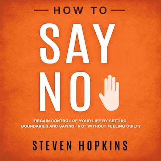 """How to Say No: Regain Control of Your Life by Setting Boundaries and Saying """"No"""" Without Feeling Guilty"""