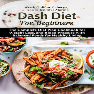 Dash Diet For Beginners: The Complete Diet Plan Cookbook for Weight Loss, and Blood Pressure with Balanced Foods for Healthy Living