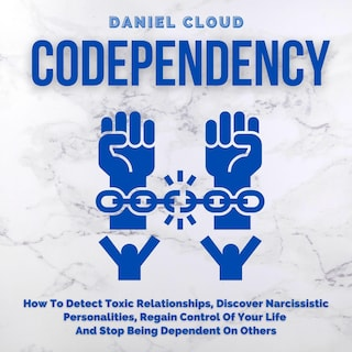 Codependency: How To Detect Toxic Relationships, Discover Narcissistic Personalities, Regain Control Of Your Life and Stop Being Dependent On Others