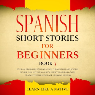 Spanish Short Stories for Beginners Book 3: Over 100 Dialogues and Daily Used Phrases to Learn Spanish in Your Car. Have Fun & Grow Your Vocabulary, with Crazy Effective Language Learning Lessons
