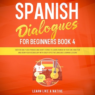 Spanish Dialogues for Beginners Book 4: Over 100 Daily Used Phrases and Short Stories to Learn Spanish in Your Car. Have Fun and Grow Your Vocabulary with Crazy Effective Language Learning Lessons