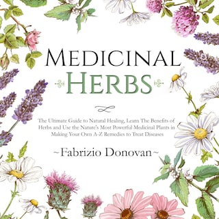 Medicinal Herbs: The Ultimate Guide to Natural Healing, Learn The Benefits of Herbs and Use the Nature's Most Powerful Medicinal Plants in Making Your Own A-Z Remedies to Treat Diseases
