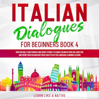 Italian Dialogues for Beginners Book 4: Over 100 Daily Used Phrases and Short Stories to Learn Italian in Your Car. Have Fun and Grow Your Vocabulary with Crazy Effective Language Learning Lessons