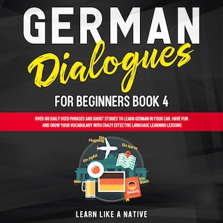 German Dialogues for Beginners Book 4: Over 100 Daily Used Phrases and Short Stories to Learn German in Your Car. Have Fun and Grow Your Vocabulary with Crazy Effective Language Learning Lessons