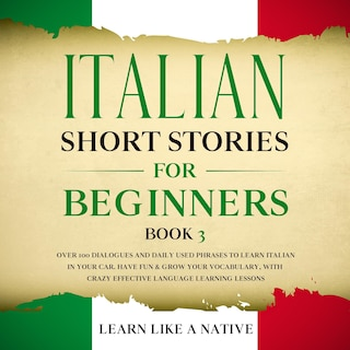 Italian Short Stories for Beginners Book 3: Over 100 Dialogues and Daily Used Phrases to Learn Italian in Your Car. Have Fun & Grow Your Vocabulary, with Crazy Effective Language Learning Lessons