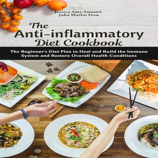The Anti-Inflammatory Diet Cookbook: The Beginner's Diet Plan to Heal and Build the Immune System and Restore Overall Health Conditions