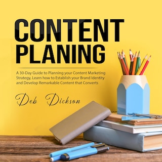 Content Planning: A 30-Day Guide to Planning your Content Marketing Strategy, Learn how to Establish your Brand Identity and Develop Remarkable Content that Converts