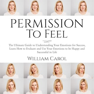 Permission to Feel: The Ultimate Guide to Understanding Your Emotions for Success, Learn How to Evaluate and Use Your Emotions to be Happy and Successful in Life