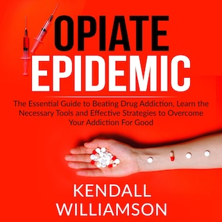 Opiate Epidemic: The Essential Guide to Beating Drug Addiction, Learn the Necessary Tools and Effective Strategies to Overcome Your Addiction For Good