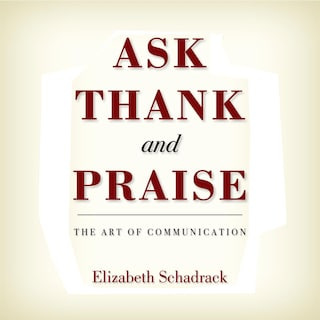 Ask Thank and Praise: The Art of Communication