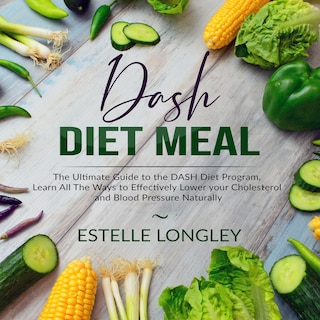 DASH Diet Meal: The Ultimate Guide to the DASH Diet Program, Learn All The Ways to Effectively Lower your Cholesterol and Blood Pressure Naturally