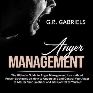 Anger Management: The Ultimate Guide to Anger Management , Learn About Proven Strategies on How to Understand and Control Your Anger to Master Your Emotions and Get Control of Yourself