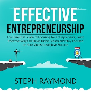 Effective Entrepreneurship: The Essential Guide to Focusing for Entrepreneurs, Learn Effective Ways To Have Tunnel Vision and Stay Focused on Your Goals to Achieve Success