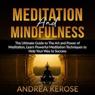 Meditation and Mindfulness: The Ultimate Guide to The Art and Power of Meditation, Learn Powerful Meditation Techniques to Help Your Way to Success