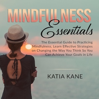 Mindfulness Essentials: The Essential Guide to Practicing Mindfulness, Learn Effective Strategies on Changing the Way You Think So You Can Achieve Your Goals in Life