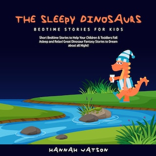 The Sleepy Dinosaurs – Bedtime Stories for Kids: Short Bedtime Stories to Help Your Children & Toddlers Fall Asleep and Relax! Great Dinosaur Fantasy Stories to Dream about all Night!