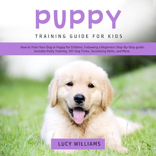 Puppy Training Guide for Kids: How to Train Your Dog or Puppy for Children, Following a Beginners Step-By-Step guide: Includes Potty Training, 101 Dog Tricks, Socializing Skills, and More.