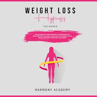 Weight Loss Hypnosis for Women: Powerful Hypnosis, Guided Meditations, and Affirmations for Women Who Want to Burn Fat. Increase Your Self Confidence & Self Esteem, Motivation, and Heal Your Soul & Body!