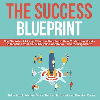 The Success Blueprint: Top Secrets of Highly Effective People on How to Acquire Habits to Increase Your Self-Discipline and Poor Time Management.