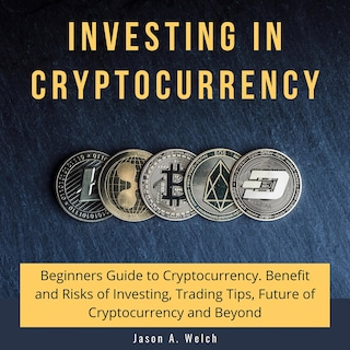 Investing in Cryptocurrency: Beginners Guide to Cryptocurrency. Benefit and Risks of Investing, Trading Tips, Future of Cryptocurrency and Beyond