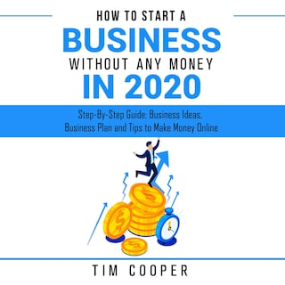 How to Start a Business Without Any Money in 2020: Step-By-Step Guide: Business Ideas, Business Plan and Tips to Make Money Online