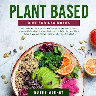 Plant Based Diet for Beginners: The Ultimate Dieting Guide for Proven Health Benefits and Improve Weight Loss for Men & Women by Switching to a Plant Based & Vegan Lifestyle, Delicious Recipes Included!