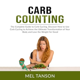 Carb Counting: The Complete Guide to Carb Cycling, Discover How to Use Carb Cycling to Achieve the Ultimate Transformation of Your Body and Lose the Weight for Good