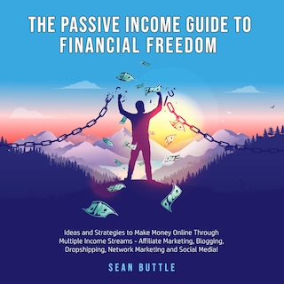 The Passive Income Guide to Financial Freedom; Ideas and strategies to make money online through multiple income streams - affiliate marketing, blogging, dropshipping, network marketing and social media