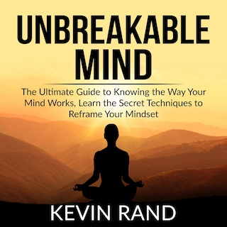 Unbreakable Mind: The Ultimate Guide to Knowing the Way Your Mind Works, Learn the Secret Techniques to Reframe Your Mindset