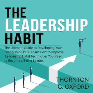 The Leadership Habit: The Ultimate Guide to Developing Your Leadership Skills, Learn How to Improve Leadership Habit Techniques You Need to Become a Better Leader