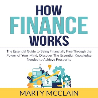 How Finance Works: The Essential Guide to Being Financially Free Through the Power of Your Mind, Discover The Essential Knowledge Needed to Achieve Prosperity