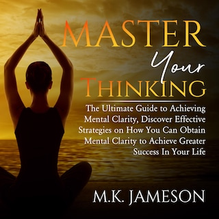 Master Your Thinking: The Ultimate Guide to Achieving Mental Clarity, Discover Effective Strategies on How You Can Obtain Mental Clarity to Achieve Greater Success  In Your Life