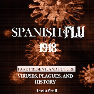 SPANISH FLU 1918: Viruses, Plagues, and History - Past, Present, and Future