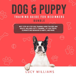 Dog & Puppy Training Guide for Beginners Bundle: Best Step-by-Step Dog Training Guide for Kids and Adults: Includes Potty Training, 101 Dog tricks, Eliminate Bad Behavior & Habits, and more.