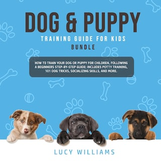 Dog & Puppy Training Guide for Kids Bundle: How to Train Your Dog or Puppy for Children, Following a Beginners Step-By-Step guide: Includes Potty Training, 101 Dog Tricks, Socializing Skills, and More.