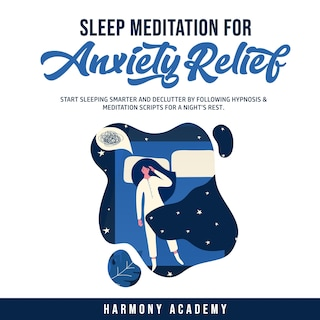 Sleep Meditation for Anxiety Relief: Start Sleeping Smarter and Declutter by Following Hypnosis & Meditation Scripts for a Night's Rest.