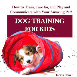 DOG TRAINING FOR KIDS: How to Train, Care for, and Play and Communicate with Your Amazing Pet!