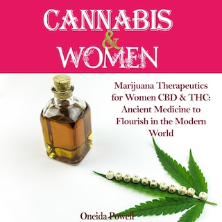 CANNABIS & WOMEN: Marijuana Therapeutics for Women CBD & THC: Ancient Medicine to Flourish in the Modern World