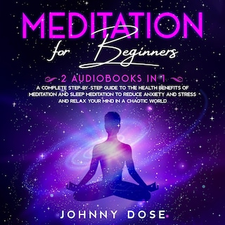 Meditation for Beginners: 2 Audiobooks in 1 - A Complete Step-by-Step Guide to the Health Benefits of Meditation and Sleep Meditation to Reduce Anxiety and Stress and Relax Your Mind in a Chaotic World