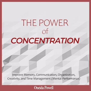 THE POWER OF CONCENTRATION: Improve Memory, Communication, Organization, Creativity, and Time Management (Mental Performance)
