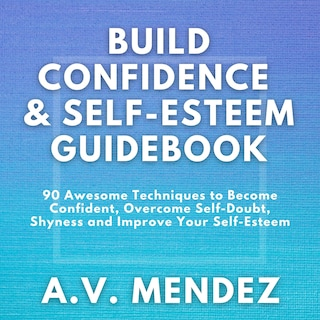 BUILD CONFIDENCE & SELF-ESTEEM GUIDEBOOK: 90 Awesome Techniques to Become Confident,  Overcome Self-Doubt, Eliminate Shyness and Improve Your Self-Esteem