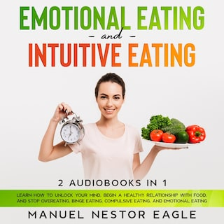 Emotional Eating and Intuitive Eating: 2 Audiobooks in 1 - Learn How to Unlock Your Mind, Begin a Healthy Relationship with Food, and Stop Overeating, Binge Eating, Compulsive Eating, and Emotional Eating