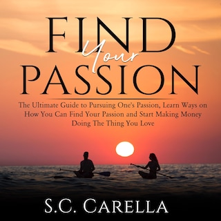 Find Your Passion: The Ultimate Guide to Pursuing One's Passion, Learn Ways on How You Can Find Your Passion and Start Making Money Doing The Thing You Love