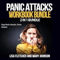 Panic Attacks Workbook Bundle: 2 in 1 Bundle, Stop Panic Attacks, Panic Attacks