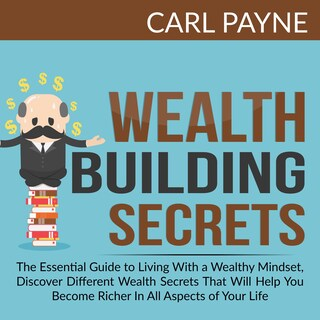 Wealth Building Secrets: The Essential Guide to Living With a Wealthy Mindset, Discover Different Wealth Secrets That Will Help You Become Richer In All Aspects of Your Life.