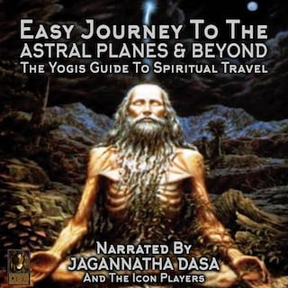 Easy Journey to the Astral Planes & Beyond; The Yogis Guide to Spiritual Travel