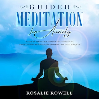 Guided Meditation for Anxiety: A Complete Guide for Beating Stress and Anxiety Using Mindfulness and Meditation Techniques