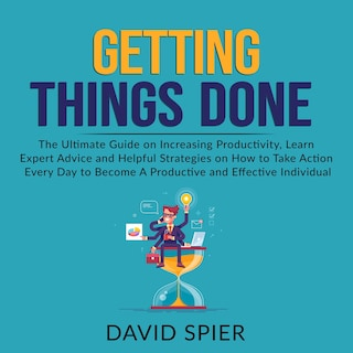Getting Things Done: The Ultimate Guide on Increasing Productivity, Learn Expert Advice and Helpful Strategies on How to Take Action Every Day to Become A Productive Effective Individual
