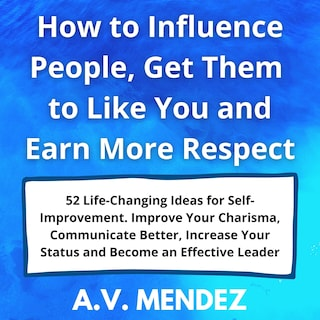 How to Influence People, Get Them to Like You and Earn More Respect: 52 Life-Changing Ideas for Self-Improvement.  Improve Your Charisma, Communicate Better, Increase Your Status and Become an Effective Leader